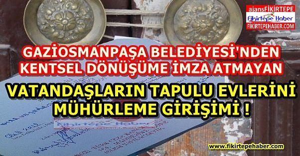 Gaziosmanpaşa'da Kentsel Dönüşüme imza atmayan vatandaşların tapulu mülklerine mühür !