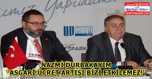 Nazmi Durbakayım ''Asgari ücret artışı bizi etkilemez !''