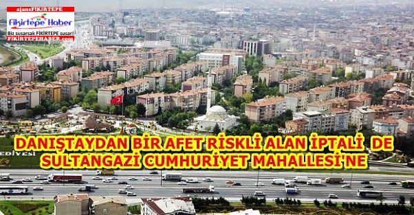 Danıştay'dan Sultangazi Cumhuriyet Mahallesi için afet riskli alan iptali