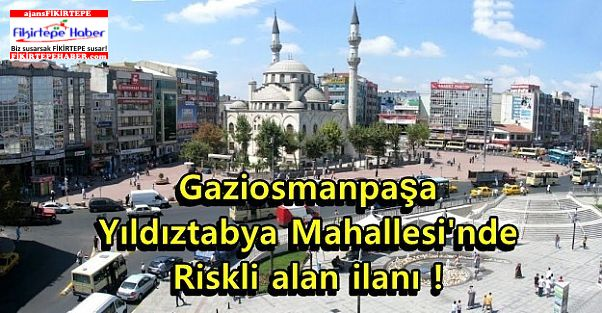 Gaziosmanpaşa Yıldıztabya Mahallesi'nde riskli alan ilanı!