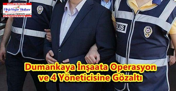 Dumankaya İnşaata Operasyon ve 4 Yöneticisine Gözaltı