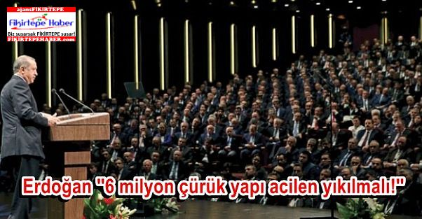 Erdoğan ''6 milyon çürük yapı acilen yıkılmalı!''