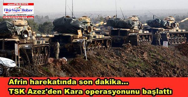 Afrin harekatında son dakika... TSK Azez'den Kara operasyonunu başlattı