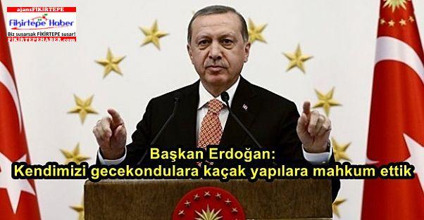 Başkan Erdoğan: Kendimizi gecekondulara kaçak yapılara mahkum ettik
