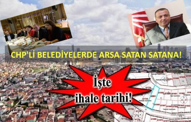 CHP'Lİ BELEDİYELERDE ARSA SATAN SATANA, VATANDAŞI TAKAN YOK !