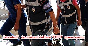 İstanbul'da müteahhitlere 'FETÖ' operasyonu
