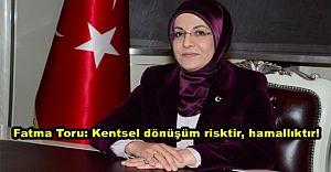 Fatma Toru: Kentsel dönüşüm risktir, hamallıktır!