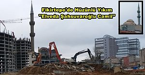 Fikirtepe'de Hüzünlü Yıkım ''Elveda Şahsuvaroğlu Camii''