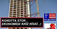 KONUTTA STOK, EKONOMİDE KRİZ RİSKİ ''...
