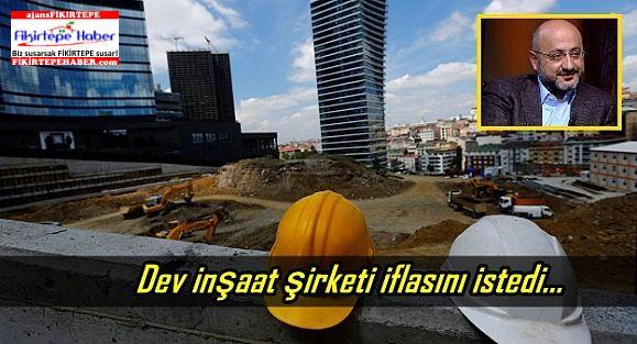 Dev inşaat şirketi iflasını istedi...