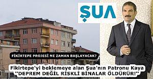 Fikirtepe'yi beklemeye alan Şua'nın Patronu Kaya ''DEPREM DEĞİL RİSKLİ BİNALAR ÖLDÜRÜR!''